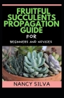 Fruitful Succulents Propagation guide for Beginners and Novices Cover Image