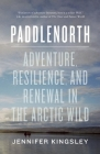 Paddlenorth: Adventure, Resilience, and Renewal in the Arctic Wild Cover Image