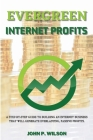 Evergreen Internet Profits: A Step-by-Step Guide to Building an Internet Business that Will Generate Everlasting, Passive Profits. Cover Image