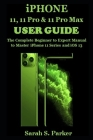 iPhone 11, 11 Pro & 11 Pro Max User Guide: The Complete Beginner to Expert Manual to Master iPhone 11 Series and iOS 13 Cover Image