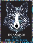 130 Animals Adult Coloring Book: Stress Relieving Designs in Adult Coloring Book with Wolves, Elephants, Owls, Horses, Dogs, Cats, and Many More Anima Cover Image
