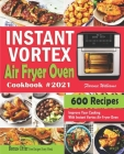 Instant Vortex Air Fryer Oven Cookbook #2021: 600 Affordable Recipes to Master Your Everyday Cooking With Instant Vortex Air Fryer Oven Cover Image