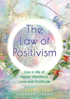 The Law of Positivism: Live a Life of Higher Vibrations, Love and Gratitude Cover Image