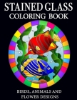 Stained Glass Coloring Book: Flowers, Animals and Birds Designs: Stained glass coloring book with flower, animals and birds designs Cover Image