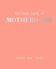 The Little Book of Motherhood: Wisdom - Love - Family Cover Image