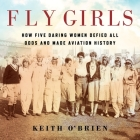 Fly Girls: How Five Daring Women Defied All Odds and Made Aviation History Cover Image