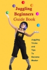Juggling Beginners Guide Book: Juggling Tricks and Tips To Become Master: Juggling Tutorials Cover Image