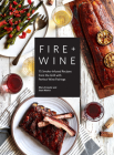 Fire + Wine: 75 Smoke-Infused Recipes from the Grill with Perfect Wine Pairings Cover Image