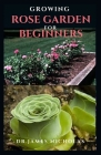 Growing Rose Garden for Beginners: Step by Step Guide To Setting Up A Rose Garden: Everything You Need To Know Cover Image
