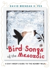 Bird Songs of the Mesozoic: A Day Hiker's Guide to the Nearby Wild Cover Image