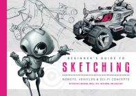 Beginner's Guide to Sketching: Robots, Vehicles & Sci-Fi Concepts Cover Image