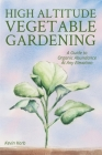 High Altitude Vegetable Gardening: A Guide to Organic Abundance at Any Elevation Cover Image