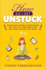 How Do I Get Unstuck: Overcome Internal Resistance, Get Out of Your Own Way, Go After the Life You Want Cover Image