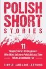 Polish Short Stories: 11 Simple Stories for Beginners Who Want to Learn Polish in Less Time While Also Having Fun Cover Image
