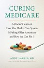Curing Medicare: A Doctor's View on How Our Health Care System Is Failing Older Americans and How We Can Fix It (Culture and Politics of Health Care Work) Cover Image