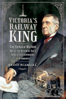 Victoria's Railway King: Sir Edward Watkin, One of the Victorian Era's Greatest Entrepreneurs and Visionaries Cover Image