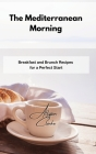 The Mediterranean Morning: Breakfast and Brunch Recipes for a Perfect Start Cover Image