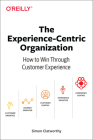 The Experience-Centric Organization: How to Win Through Customer Experience Cover Image