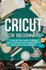 Cricut For Beginners: A Step By Step Guide To Design Space, Examples And Project Ideas To Master Your Cricut Machine Cover Image