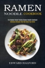 Ramen Noodle Cookbook: Delicious Recipes That Will Blow Your Mind (The Highest Rated Yummy Ramen Noodle Cookbook) Cover Image