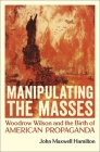 Manipulating the Masses: Woodrow Wilson and the Birth of American Propaganda Cover Image