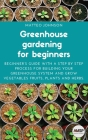 Greenhouse gardening for beginners: Beginner's guide with a step by step process for building your greenhouse system and grow vegetables fruits, plant Cover Image