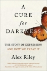 A Cure for Darkness: The Story of Depression and How We Treat It Cover Image