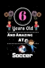6 Years Old and Amazing At Soccer: Best Appreciation gifts notebook, Great for 6 years Soccer Appreciation/Thank You/ Birthday & Christmas Gifts Cover Image