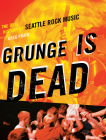 Grunge Is Dead: The Oral History of Seattle Rock Music Cover Image