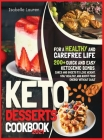 Keto Desserts Cookbook #2021: For a Healthy and Carefree Life. 200+ Quick and Easy Ketogenic Bombs, Cakes, and Sweets to Help You Lose Weight, Stay Cover Image