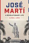 José Martí: A Revolutionary Life (Joe R. and Teresa Lozano Long Series in Latin American and Latino Art and Culture) Cover Image