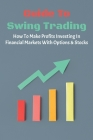 Guide To Swing Trading: How To Make Profits Investing In Financial Markets With Options & Stocks: Swing Trading Secrets Cover Image