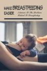 Make Breastfeeding Easier: Solutions To The Problems Related To Breastfeeding: First Time Mom Breastfeeding Essentials Cover Image