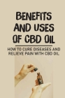 Benefits And Uses Of CBD Oil: How To Cure Diseases And Relieve Pain With CBD Oil: Legal Status Of Cbd Oil Cover Image