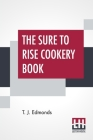 The Sure To Rise Cookery Book: Is Especially Compiled, And Contains Useful Everyday Recipes, Also, Cooking Hints By T. J. Edmonds Cover Image