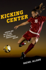 Kicking Center: Gender and the Selling of Women's Professional Soccer (Critical Issues in Sport and Society) Cover Image