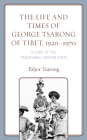 The Life and Times of George Tsarong of Tibet, 1920-1970: A Lord of the Traditional Tibetan State Cover Image