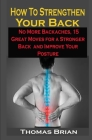 How To Strengthen Your Back: How To Strengthen Your Back: No More Backaches, 15 Great Moves for a Stronger Back and Improve Your Posture Cover Image