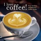 I Love Coffee!: Over 100 Easy and Delicious Coffee Drinks Cover Image