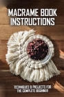 Macrame Book Instructions: Techniques & Projects For The Complete Beginner: Macrame Care Guide Cover Image