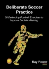 Deliberate Soccer Practice: 50 Defending Football Exercises to Improve Decision-Making Cover Image