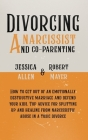Divorcing a Narcissist and Co-Parenting: How to Get Out of an Emotionally Destructive Marriage and Defend your Kids. Top Advice for Splitting Up and H Cover Image