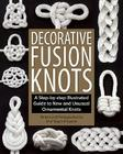 Decorative Fusion Knots: A Step-By-Step Illustrated Guide to New and Unusual Ornamental Knots Cover Image