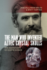 The Man Who Invented Aztec Crystal Skulls: The Adventures of Eugène Boban Cover Image