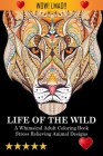 Life Of The Wild: A Whimsical Adult Coloring Book: Stress Relieving Animal Designs: A Swear Word Coloring Book Cover Image