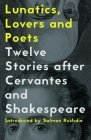 Lunatics, Lovers and Poets: Twelve Stories After Cervantes and Shakespeare Cover Image