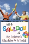 Guide To Balloon Art: Many Easy Patterns To Make A Balloon Art For Your Kids: Gift Ideas for Holiday Cover Image