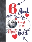 6 And My Soccer Heart Is On That Field: Soccer Gifts For Boys And Girls A Sketchbook Sketchpad Activity Book For Kids To Draw And Sketch In Cover Image