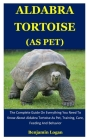 Aldabra Tortoise As Pet: The Complete Guide On Everything You Need To Know About Aldabra Tortoise As Pet, Training, Care, Feeding And Behavior Cover Image