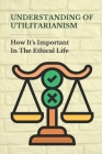 Understanding Of Utilitarianism: How It's Important In The Ethical Life: Methods Of Proving The Validity Of Utilitarianism Cover Image